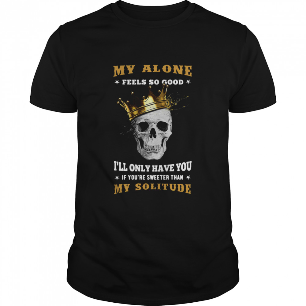 My Alone Feels So Good I'll Only Have You If You're Sweeter Than My Solitude King Skull  Classic Men's T-shirt