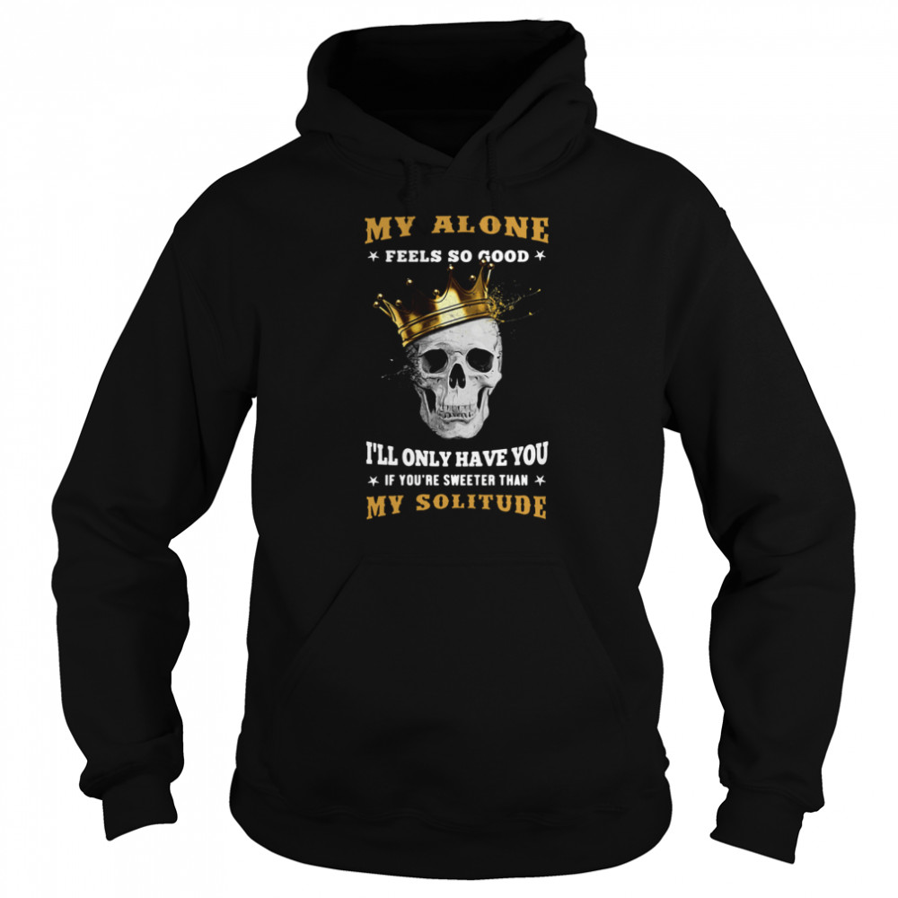 My Alone Feels So Good I'll Only Have You If You're Sweeter Than My Solitude King Skull  Unisex Hoodie