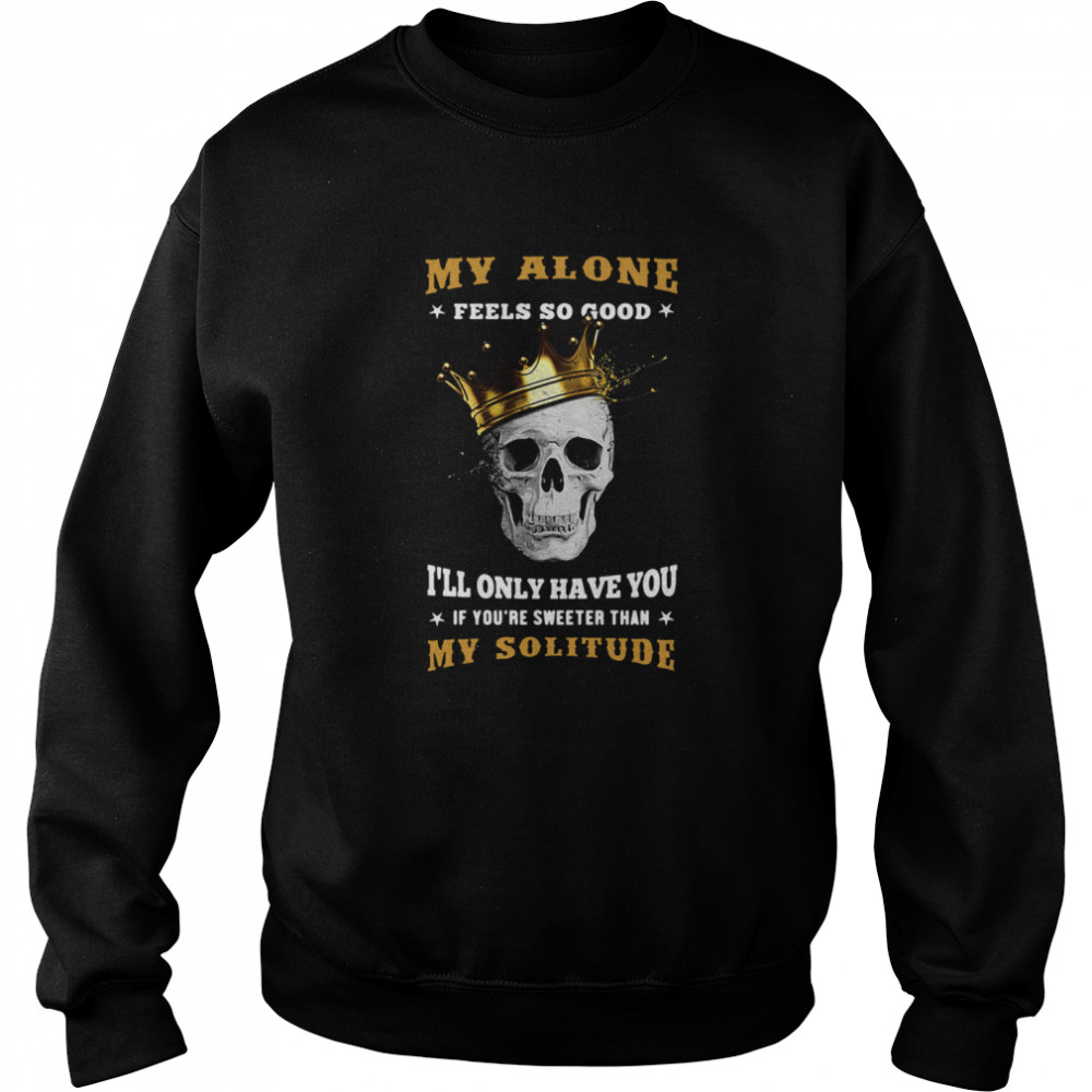 My Alone Feels So Good I'll Only Have You If You're Sweeter Than My Solitude King Skull  Unisex Sweatshirt