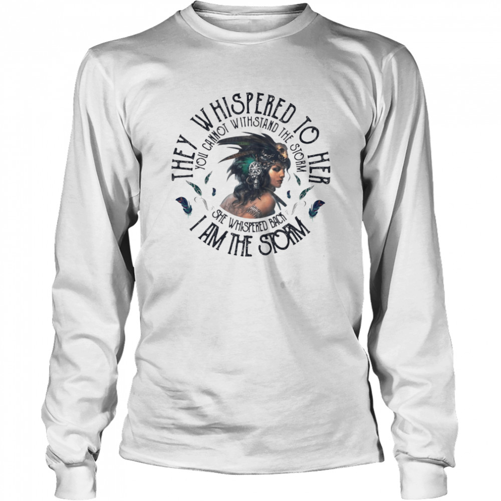 They Whispered To Hear I Am The Strom You Cannot Withstand The Strom The Girl  Long Sleeved T-shirt